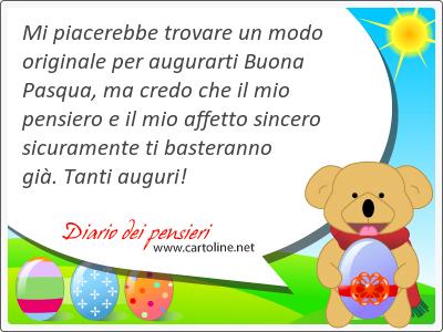Mi piacerebbe trovare un modo originale per augurarti Buona Pasqua, ma credo che il mio pensiero e il mio affetto sincero sicuramente ti basteranno già. Tanti auguri!
