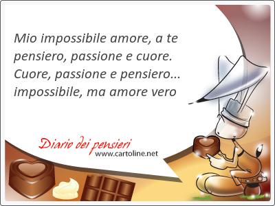 Mio impossibile amore, a te pensiero, <strong>passione</strong> e cuore. Cuore, <strong>passione</strong> e pensiero... impossibile, ma amore vero