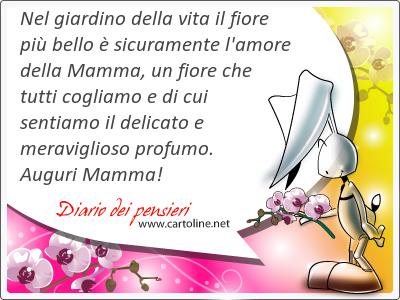 Nel giardino della vita il fiore più bello è sicuramente l'amore della Mamma, un fiore che tutti cogliamo e di cui sentiamo il delicato e meraviglioso <strong>profumo</strong>. Auguri Mamma!