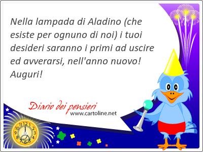 Nella lampada di Aladino (che esiste per ognuno di noi) i tuoi <strong>desideri</strong> saranno i primi ad uscire ed avverarsi, nell'anno nuovo! Auguri!
