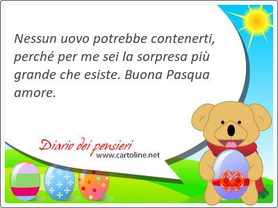 Nessun uovo potrebbe contenerti, perché per me sei la sorpresa più grande che esiste. Buona Pasqua <strong>amore</strong>.