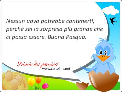 Nessun uovo potrebbe contenerti, perchè sei la sorpresa più grande che ci possa essere. Buona Pasqua.