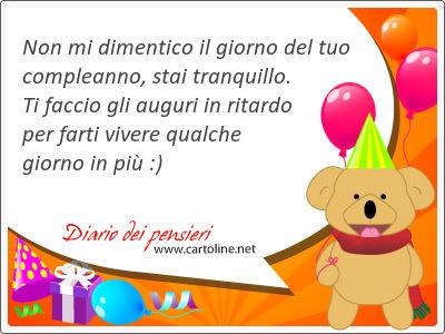 Non mi dimentico il giorno del tuo compleanno, stai tranquillo. Ti faccio gli auguri in ritardo per farti vivere <strong>qualche</strong> giorno in più :)