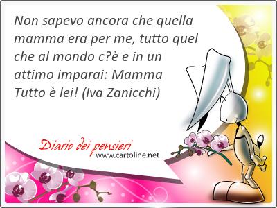 Non sapevo ancora che quella mamma era per me, tutto quel che al mondo c'è e in un attimo imparai: Mamma Tutto è lei!