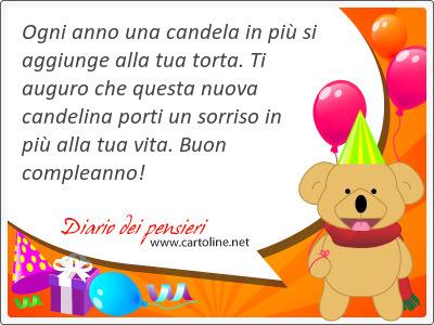Ogni anno una candela in più si aggiunge alla tua torta. Ti auguro che questa nuova candelina porti un sorriso in più alla tua vita. Buon compleanno!