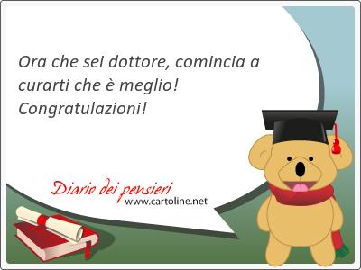 Ora che sei dottore, comincia a curarti che è meglio! Congratulazioni!