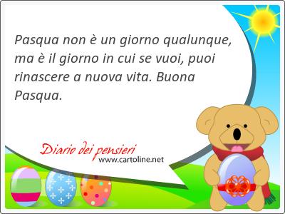 Pasqua non è un giorno qualunque, ma è il giorno in cui se vuoi, puoi rinascere a nuova vita. Buona Pasqua.