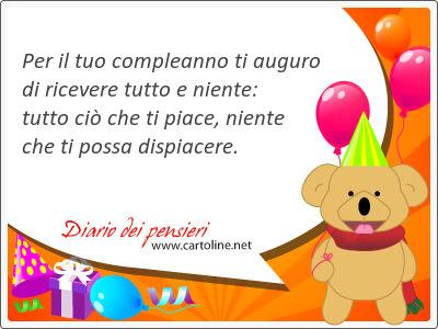 Per il tuo compleanno ti auguro di ricevere tutto e niente: tutto ciò che ti <strong>piace</strong>, niente che ti possa dispiacere.