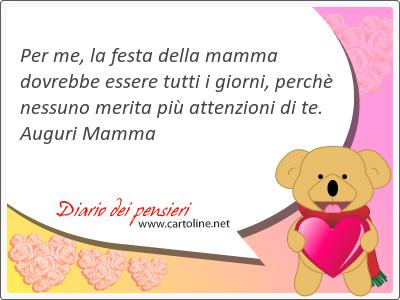 Per me, la festa della mamma dovrebbe essere tutti i giorni, perchè <strong>nessuno</strong> merita più attenzioni di te. Auguri Mamma