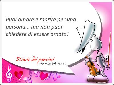 Puoi amare e <strong>morire</strong> per una persona... ma non puoi chiedere di essere amata!