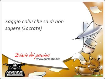 <strong>Saggio</strong> colui che sa di non sapere