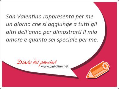 San Valentino <strong>rappresenta</strong> per me un giorno che si aggiunge a tutti gli altri dell'anno per dimostrarti il mio amore e quanto sei speciale per me.