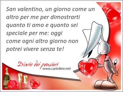 San valentino, un <strong>giorno</strong> come un altro per me per dimostrarti quanto ti amo e quanto sei speciale per me: oggi come ogni altro <strong>giorno</strong> non potrei vivere senza te!