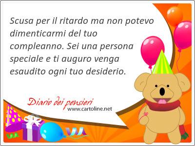 Scusa per il ritardo ma non potevo dimenticarmi del tuo compleanno. Sei una persona speciale e ti auguro venga esaudito ogni tuo desiderio.