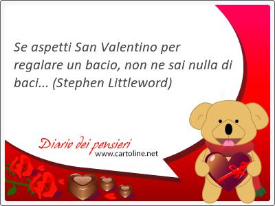 Se aspetti San <strong>Valentino</strong> per regalare un bacio, non ne sai nulla di baci...