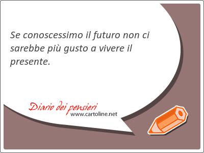 Se conoscessimo il <strong>futuro</strong> non ci sarebbe più gusto a vivere il presente.