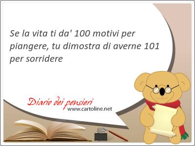 Se la vita ti da' 100 motivi per <strong>piangere</strong>, tu dimostra di averne 101 per sorridere