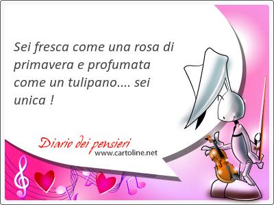 Sei fresca come una rosa di <strong>primavera</strong> e profumata come un tulipano.... sei unica !