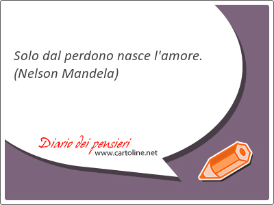 Solo dal <strong>perdono</strong> nasce l'amore.