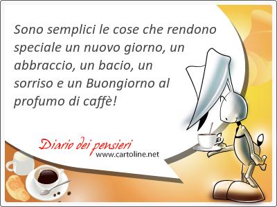 Sono semplici le cose che rendono speciale un nuovo giorno, un <strong>abbraccio</strong>, un bacio, un sorriso e un Buongiorno al profumo di caffè!