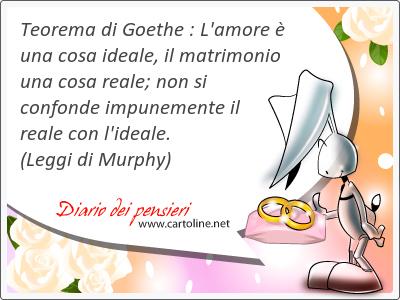 Teorema di Goethe : L'amore è una cosa ideale, il matrimonio una cosa reale; non si confonde impunemente il reale con l'ideale.