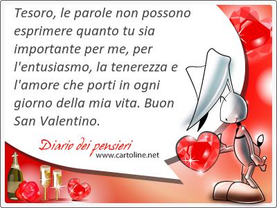 Tesoro, le parole non possono esprimere quanto tu sia importante per me, per l'entusiasmo, la tenerezza e l'amore che porti in ogni giorno della mia vita. Buon San Valentino.