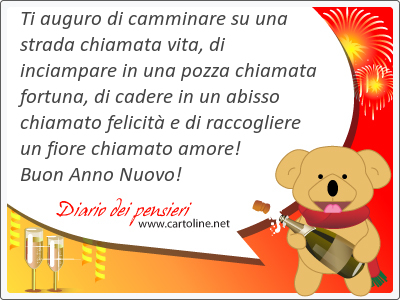 Ti auguro di camminare su una strada chiamata vita, di inciampare in una pozza chiamata fortuna, di cadere in un abisso chiamato <strong>felicità</strong> e di raccogliere un fiore chiamato amore! Buon Anno Nuovo!