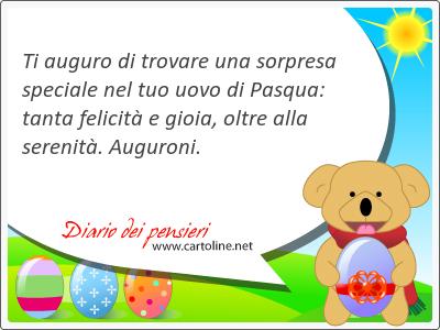 Ti auguro di trovare una sorpresa speciale nel tuo uovo di Pasqua: tanta felicità e gioia, <strong>oltre</strong> alla serenità. Auguroni.