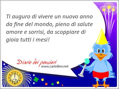 Ti auguro di vivere un nuovo anno da fine del mondo, pieno di salute amore e sorrisi, da scoppiare di gioia tutti i mesi!
