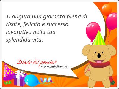 Ti auguro una <strong>giornata</strong> piena di risate,  felicità e successo lavorativo nella tua splendida vita.