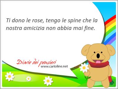 Ti dono le rose, tengo le <strong>spine</strong> che la nostra amicizia non abbia mai fine.