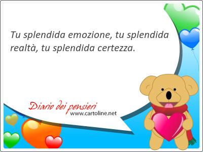 Tu <strong>splendida</strong> emozione, tu <strong>splendida</strong> realtà, tu <strong>splendida</strong> certezza.