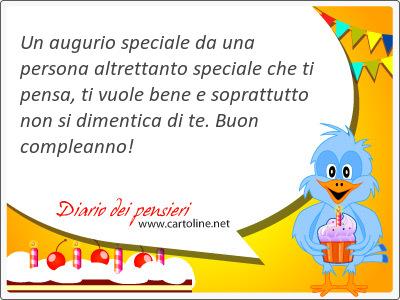 Un augurio speciale da una persona altrettanto speciale che ti pensa, ti vuole bene e <strong>soprattutto</strong> non si dimentica di te. Buon compleanno!