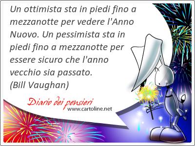 Un ottimista sta in piedi fino a mezzanotte per vedere l'Anno Nuovo. Un pessimista sta in piedi fino a mezzanotte per essere sicuro che l'anno vecchio sia passato.