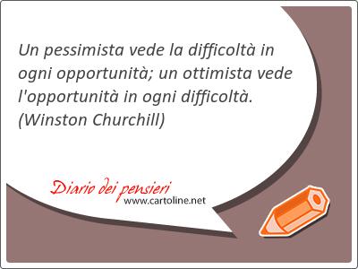 Un pessimista vede la difficoltà in ogni opportunità; un ottimista vede l'<strong>opportunità</strong> in ogni difficoltà.