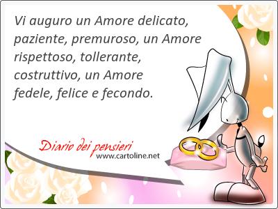 Vi auguro un Amore delicato, paziente, premuroso, un Amore rispettoso, tollerante, costruttivo, un Amore fedele, felice e fecondo.